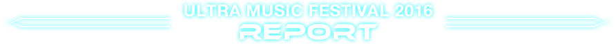 ULTRA MUSIC FESTIVAL 2016 REPORT