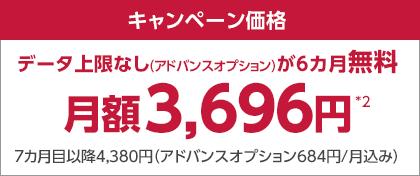 キャンペーン価格 データ上限なし(アドバンスオプション)が6カ月無料 月額3,696円*2 7カ月目以降4,380円(アドバンスオプション684円/月込み)