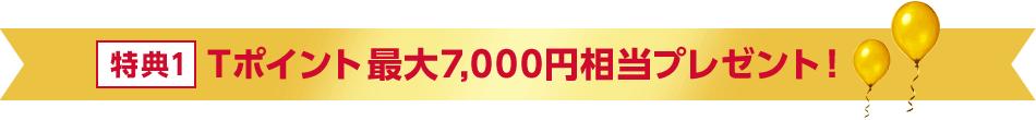 特典1 Tポイント 最大7,000円相当プレゼント!
